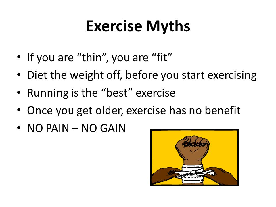 Exercise Myths If you are thin, you are fit Diet the weight off, before you start exercising Running is the best exercise Once you get older, exercise has no benefit NO PAIN – NO GAIN
