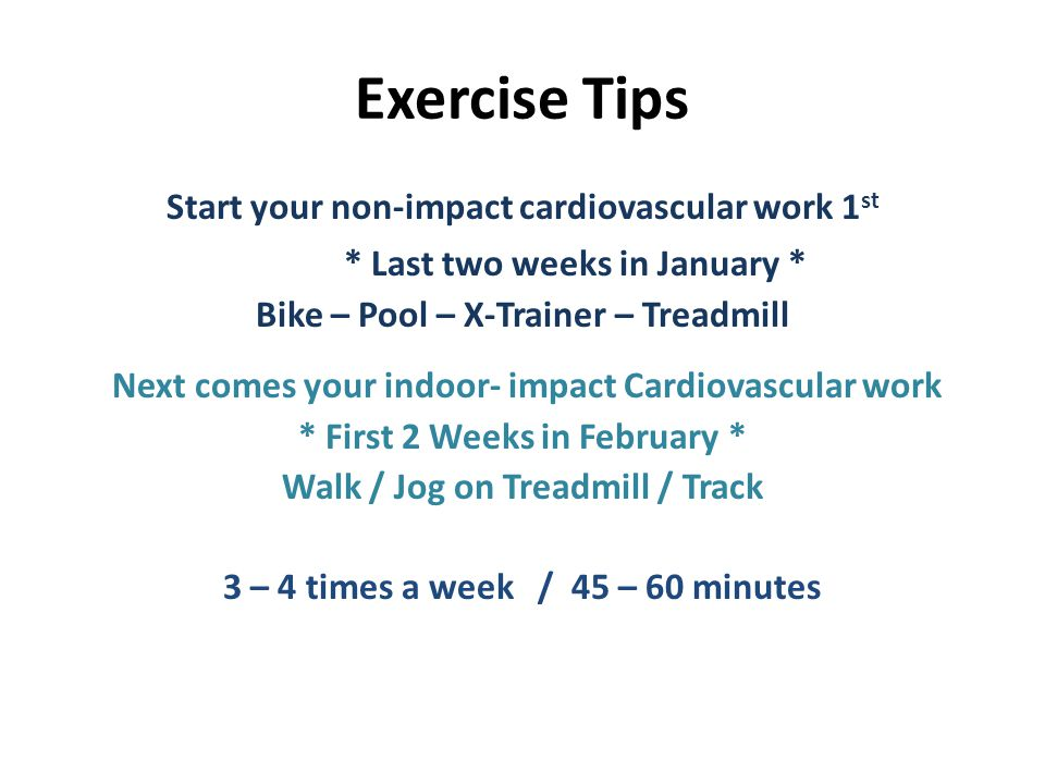 Exercise Tips Start your non-impact cardiovascular work 1 st * Last two weeks in January * Bike – Pool – X-Trainer – Treadmill Next comes your indoor- impact Cardiovascular work * First 2 Weeks in February * Walk / Jog on Treadmill / Track 3 – 4 times a week / 45 – 60 minutes