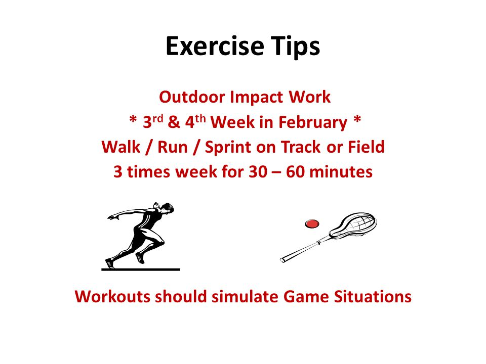 Exercise Tips Outdoor Impact Work * 3 rd & 4 th Week in February * Walk / Run / Sprint on Track or Field 3 times week for 30 – 60 minutes Workouts should simulate Game Situations