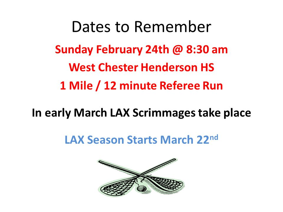 Dates to Remember Sunday February 24th @ 8:30 am West Chester Henderson HS 1 Mile / 12 minute Referee Run In early March LAX Scrimmages take place LAX Season Starts March 22 nd