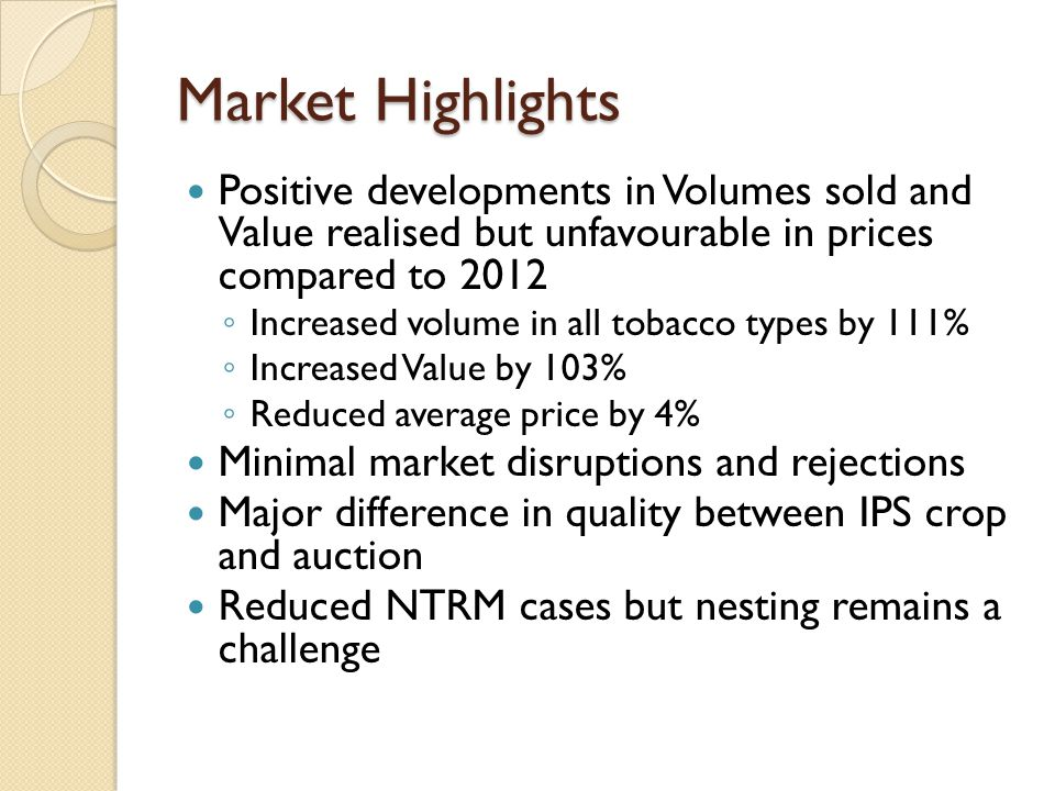 Market Highlights Positive developments in Volumes sold and Value realised but unfavourable in prices compared to 2012 Increased volume in all tobacco types by 111% Increased Value by 103% Reduced average price by 4% Minimal market disruptions and rejections Major difference in quality between IPS crop and auction Reduced NTRM cases but nesting remains a challenge