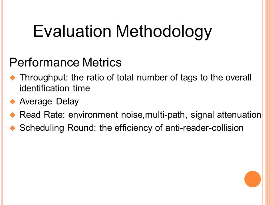 Performance Metrics Throughput: the ratio of total number of tags to the overall identication time Average Delay Read Rate: environment noise,multi-path, signal attenuation Scheduling Round: the efciency of anti-reader-collision Evaluation Methodology