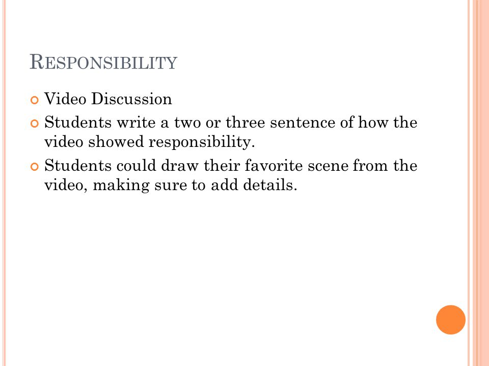 R ESPONSIBILITY Video Discussion Students write a two or three sentence of how the video showed responsibility.