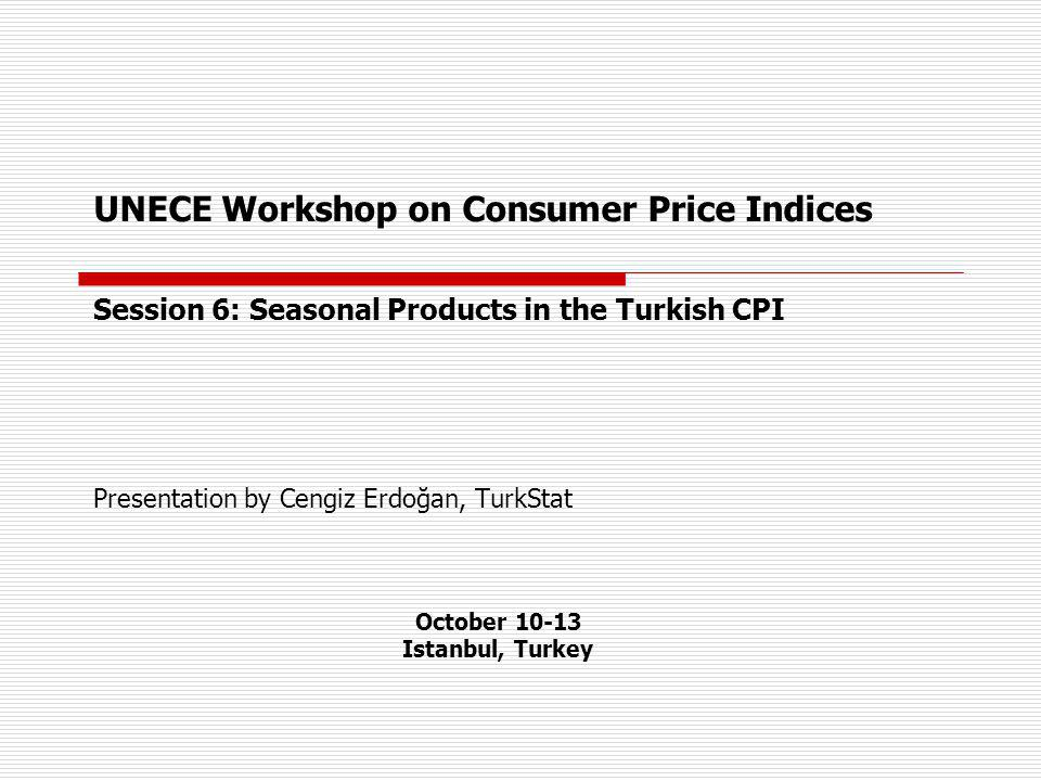 UNECE Workshop on Consumer Price Indices Session 6: Seasonal Products in the Turkish CPI Presentation by Cengiz Erdoğan, TurkStat October 10-13 Istanbul, Turkey