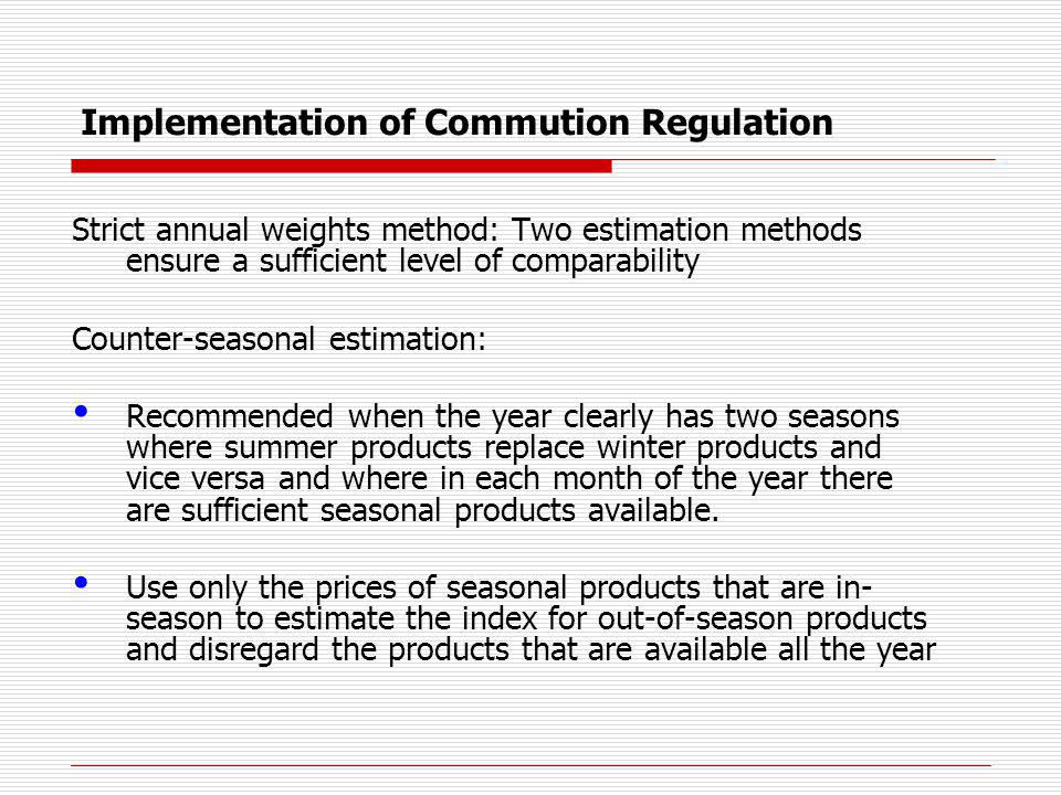 Implementation of Commution Regulation Strict annual weights method: Two estimation methods ensure a sufficient level of comparability Counter-seasonal estimation: Recommended when the year clearly has two seasons where summer products replace winter products and vice versa and where in each month of the year there are sufficient seasonal products available.
