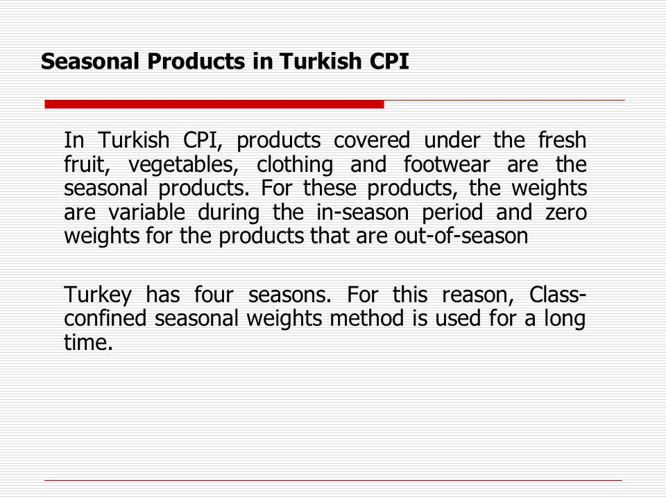 Seasonal Products in Turkish CPI In Turkish CPI, products covered under the fresh fruit, vegetables, clothing and footwear are the seasonal products.
