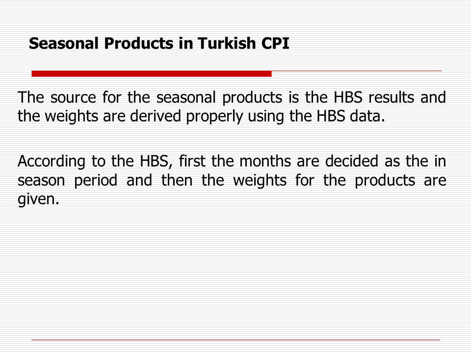 Seasonal Products in Turkish CPI The source for the seasonal products is the HBS results and the weights are derived properly using the HBS data.