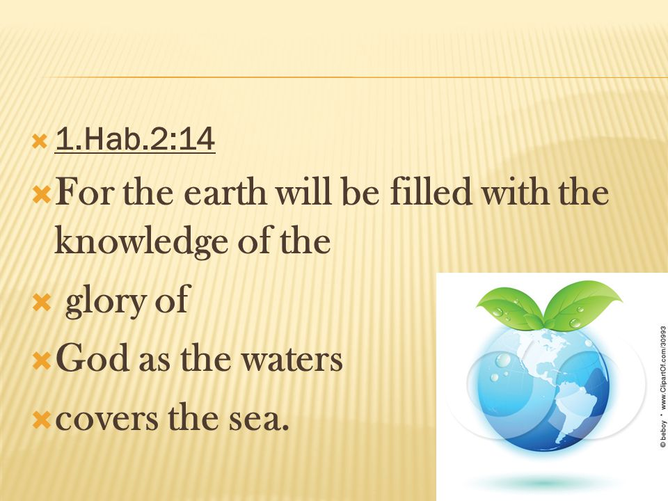 1.Hab.2:14 For the earth will be filled with the knowledge of the glory of God as the waters covers the sea.