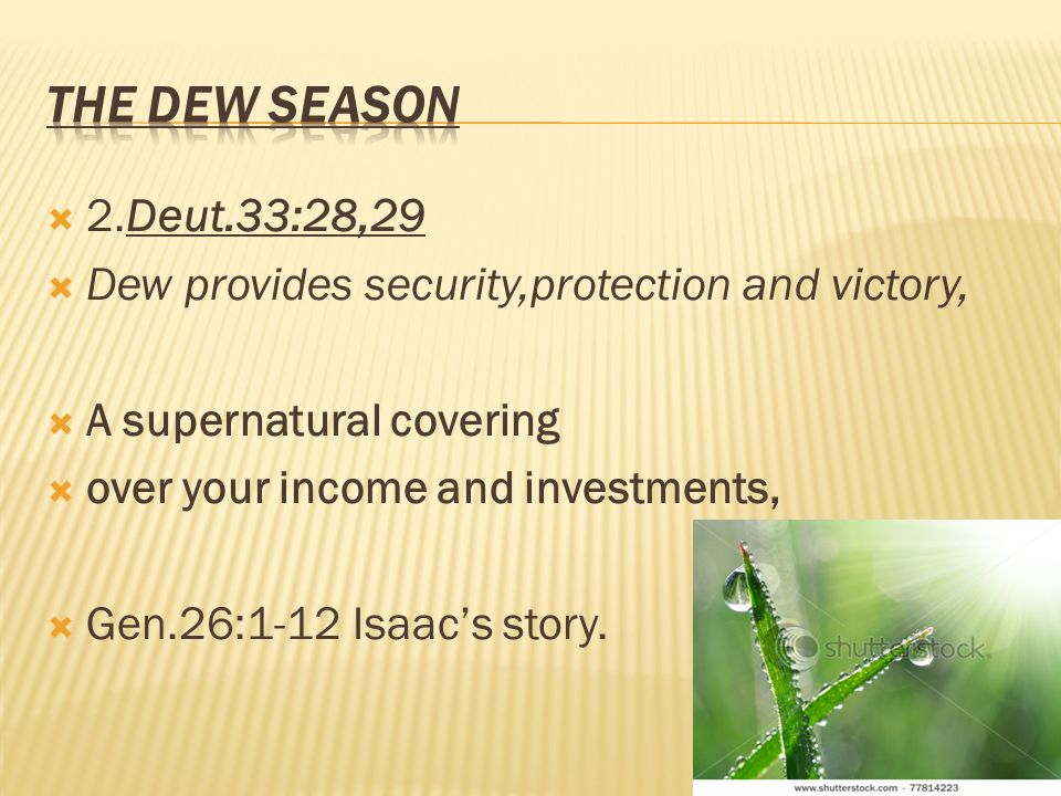2.Deut.33:28,29 Dew provides security,protection and victory, A supernatural covering over your income and investments, Gen.26:1-12 Isaacs story.