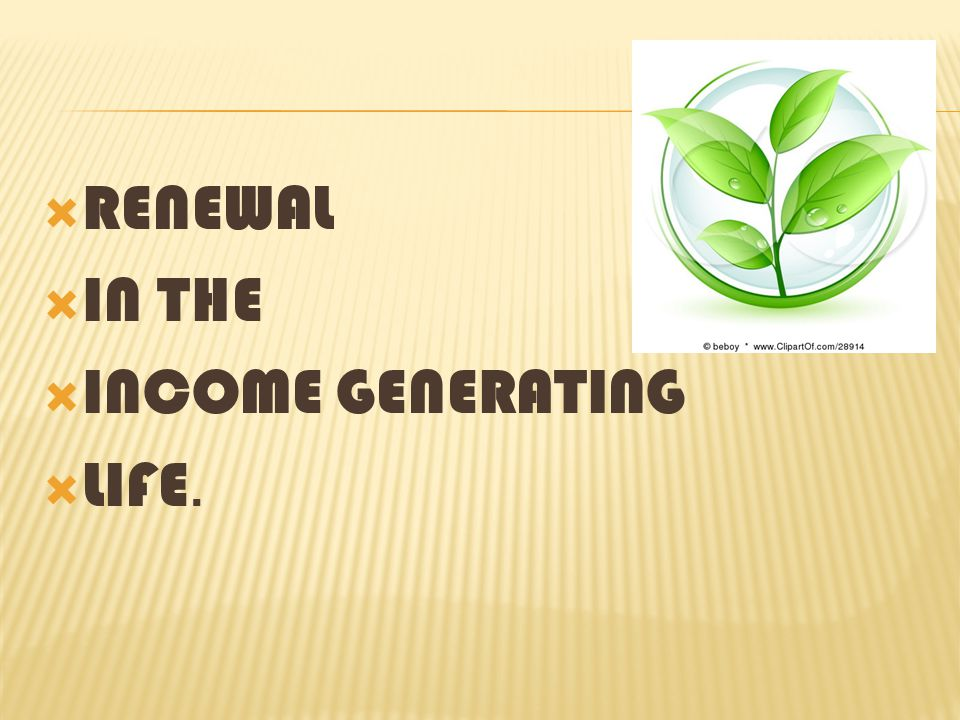 RENEWAL IN THE INCOME GENERATING LIFE.