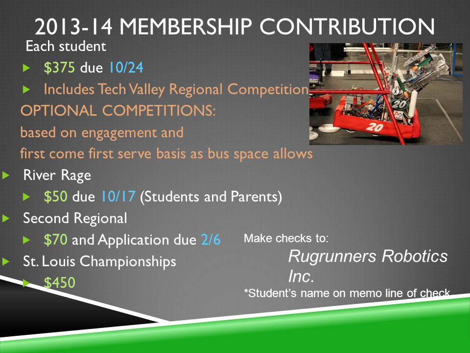 2013-14 MEMBERSHIP CONTRIBUTION Each student $375 due 10/24 Includes Tech Valley Regional Competition OPTIONAL COMPETITIONS: based on engagement and first come first serve basis as bus space allows River Rage $50 due 10/17 (Students and Parents) Second Regional $70 and Application due 2/6 St.