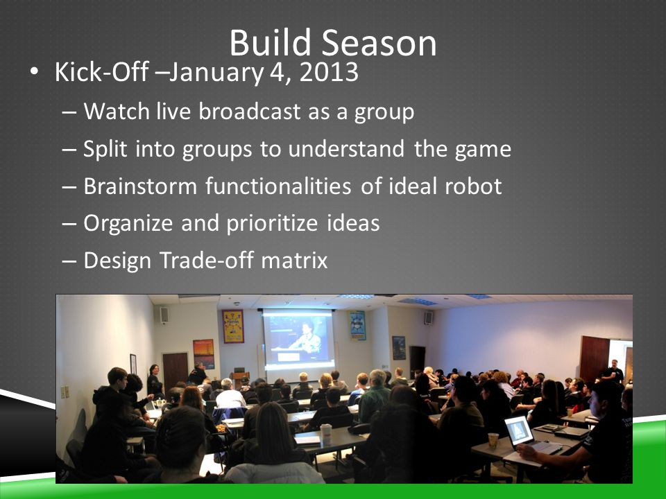 Build Season Kick-Off –January 4, 2013 – Watch live broadcast as a group – Split into groups to understand the game – Brainstorm functionalities of ideal robot – Organize and prioritize ideas – Design Trade-off matrix