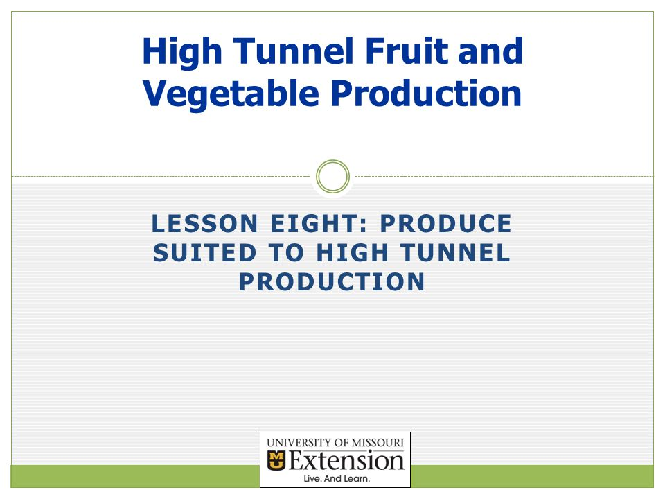 LESSON EIGHT: PRODUCE SUITED TO HIGH TUNNEL PRODUCTION High Tunnel Fruit and Vegetable Production