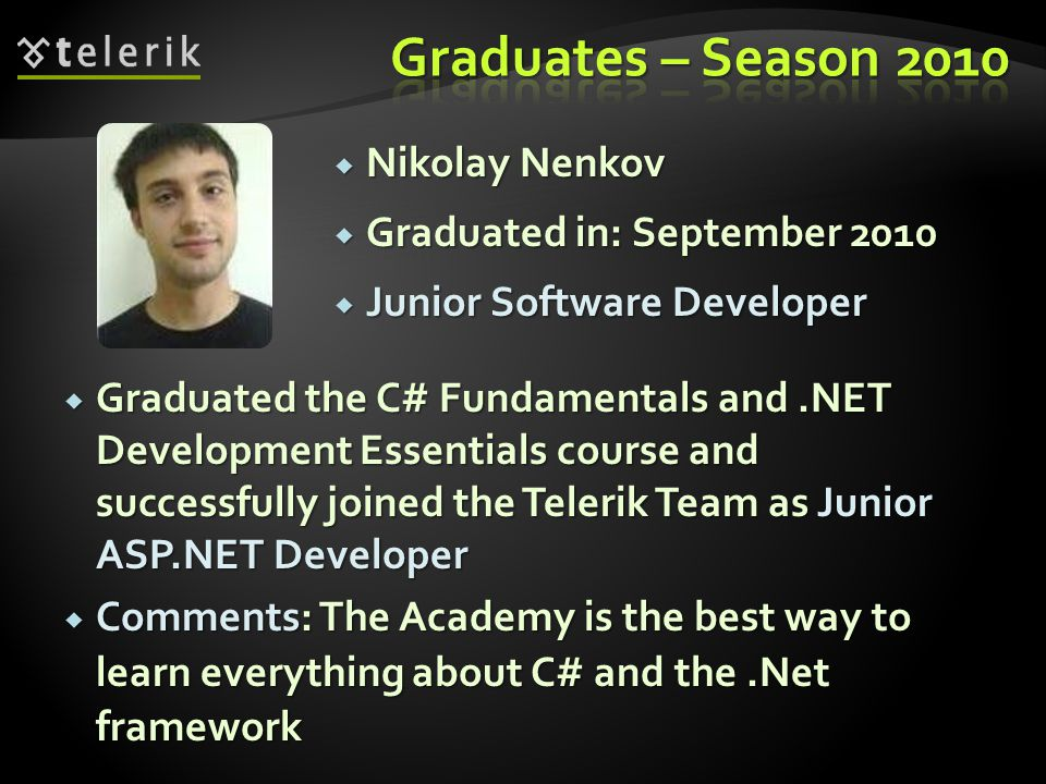 Nikolay Nenkov Nikolay Nenkov Graduated in: September 2010 Graduated in: September 2010 Junior Software Developer Junior Software Developer Graduated the C# Fundamentals and.NET Development Essentials course and successfully joined the Telerik Team as Junior ASP.NET Developer Graduated the C# Fundamentals and.NET Development Essentials course and successfully joined the Telerik Team as Junior ASP.NET Developer Comments: The Academy is the best way to learn everything about C# and the.Net framework Comments: The Academy is the best way to learn everything about C# and the.Net framework