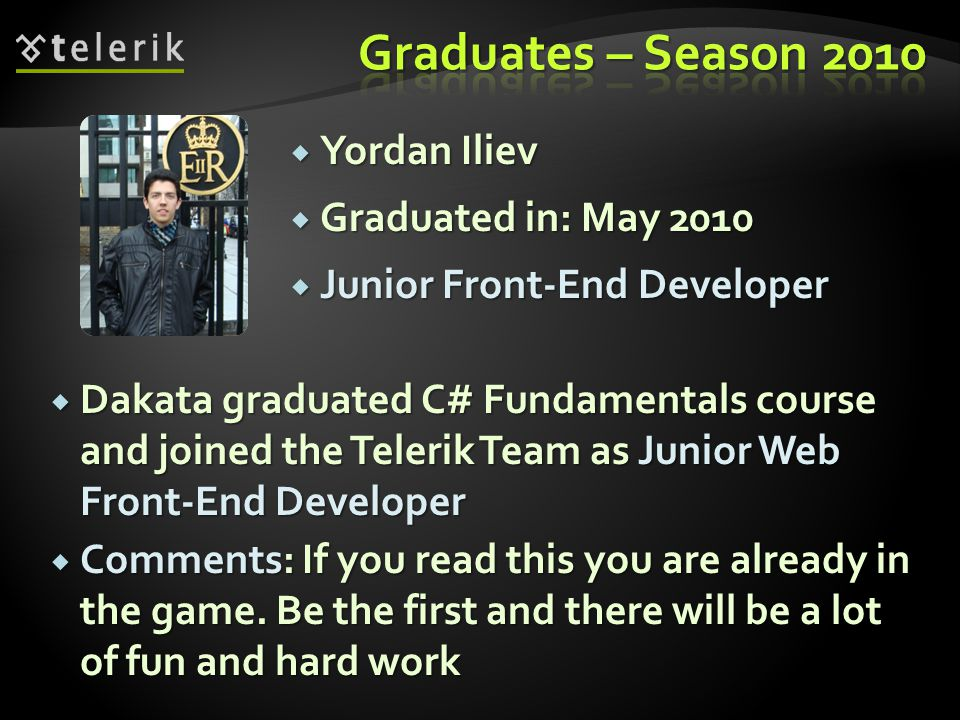 Yordan Iliev Yordan Iliev Graduated in: May 2010 Graduated in: May 2010 Junior Front-End Developer Junior Front-End Developer Dakata graduated C# Fundamentals course and joined the Telerik Team as Junior Web Front-End Developer Dakata graduated C# Fundamentals course and joined the Telerik Team as Junior Web Front-End Developer Comments: If you read this you are already in the game.