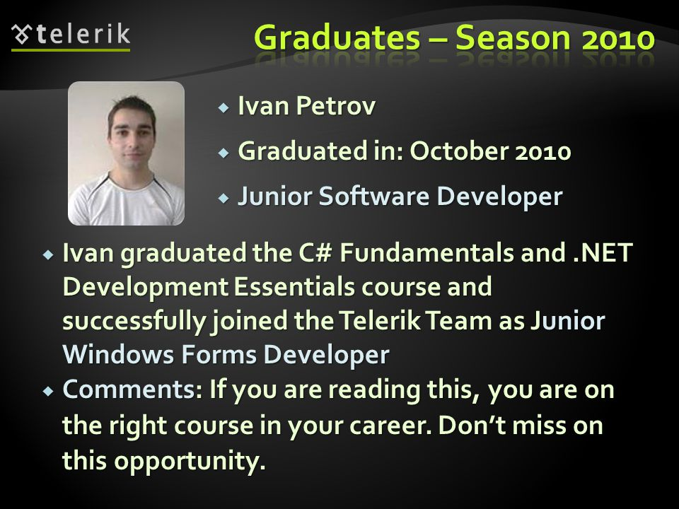 Ivan Petrov Ivan Petrov Graduated in: October 2010 Graduated in: October 2010 Junior Software Developer Junior Software Developer Ivan graduated the C# Fundamentals and.NET Development Essentials course and successfully joined the Telerik Team as Junior Windows Forms Developer Ivan graduated the C# Fundamentals and.NET Development Essentials course and successfully joined the Telerik Team as Junior Windows Forms Developer Comments: If you are reading this, you are on the right course in your career.