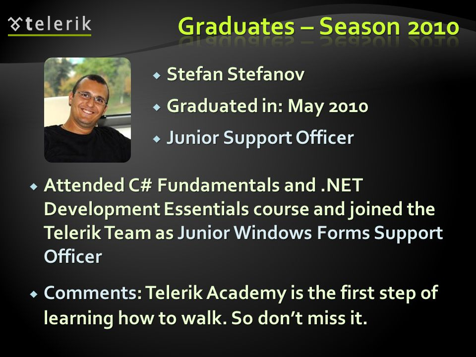Stefan Stefanov Stefan Stefanov Graduated in: May 2010 Graduated in: May 2010 Junior Support Officer Junior Support Officer Attended C# Fundamentals and.NET Development Essentials course and joined the Telerik Team as Junior Windows Forms Support Officer Attended C# Fundamentals and.NET Development Essentials course and joined the Telerik Team as Junior Windows Forms Support Officer Comments: Telerik Academy is the first step of learning how to walk.