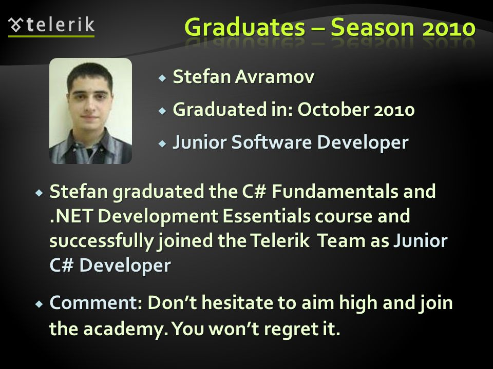 Stefan Avramov Stefan Avramov Graduated in: October 2010 Graduated in: October 2010 Junior Software Developer Junior Software Developer Stefan graduated the C# Fundamentals and.NET Development Essentials course and successfully joined the Telerik Team as Junior C# Developer Stefan graduated the C# Fundamentals and.NET Development Essentials course and successfully joined the Telerik Team as Junior C# Developer Comment: Dont hesitate to aim high and join the academy.