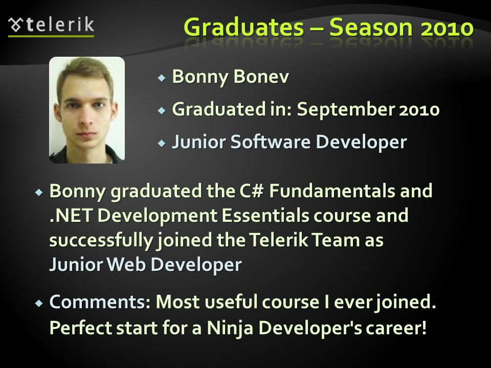 Bonny Bonev Bonny Bonev Graduated in: September 2010 Graduated in: September 2010 Junior Software Developer Junior Software Developer Bonny graduated the C# Fundamentals and.NET Development Essentials course and successfully joined the Telerik Team as Junior Web Developer Bonny graduated the C# Fundamentals and.NET Development Essentials course and successfully joined the Telerik Team as Junior Web Developer Comments: Comments: Most useful course I ever joined.