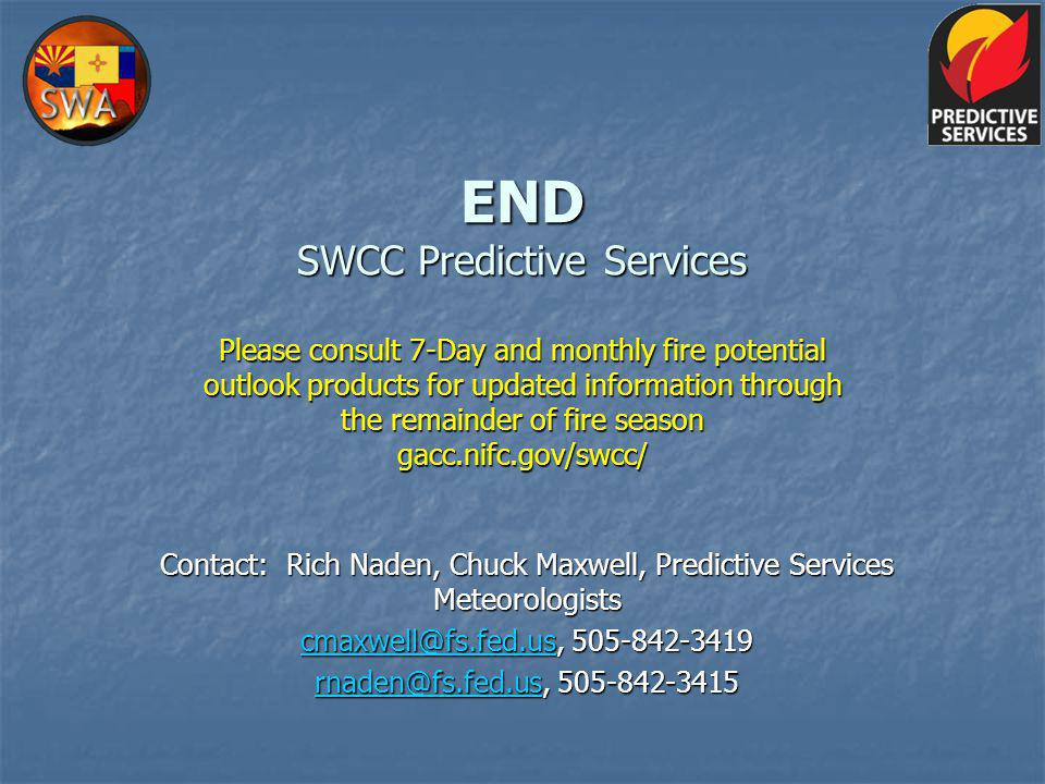 END SWCC Predictive Services Please consult 7-Day and monthly fire potential outlook products for updated information through the remainder of fire season gacc.nifc.gov/swcc/ Contact: Rich Naden, Chuck Maxwell, Predictive Services Meteorologists cmaxwell@fs.fed.uscmaxwell@fs.fed.us, 505-842-3419 cmaxwell@fs.fed.us rnaden@fs.fed.usrnaden@fs.fed.us, 505-842-3415 rnaden@fs.fed.us