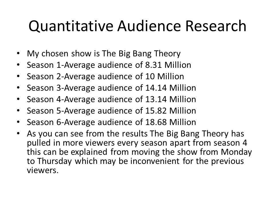 Quantitative Audience Research My chosen show is The Big Bang Theory Season 1-Average audience of 8.31 Million Season 2-Average audience of 10 Million Season 3-Average audience of 14.14 Million Season 4-Average audience of 13.14 Million Season 5-Average audience of 15.82 Million Season 6-Average audience of 18.68 Million As you can see from the results The Big Bang Theory has pulled in more viewers every season apart from season 4 this can be explained from moving the show from Monday to Thursday which may be inconvenient for the previous viewers.