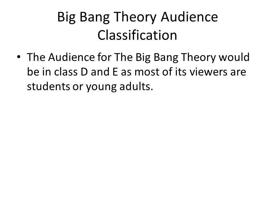Big Bang Theory Audience Classification The Audience for The Big Bang Theory would be in class D and E as most of its viewers are students or young adults.