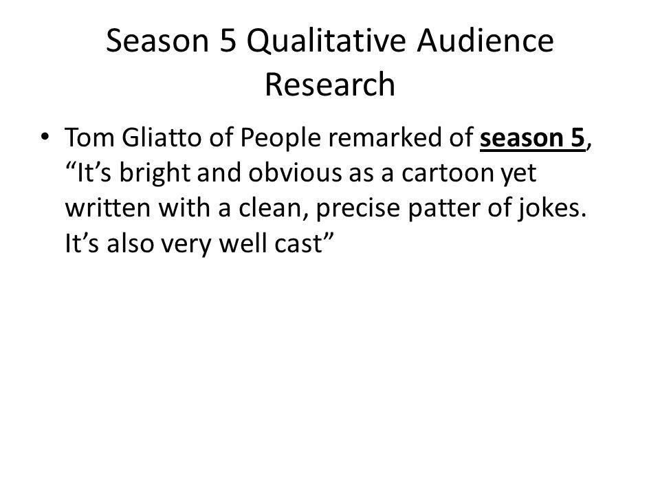 Season 5 Qualitative Audience Research Tom Gliatto of People remarked of season 5, Its bright and obvious as a cartoon yet written with a clean, precise patter of jokes.