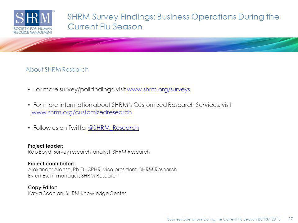 For more survey/poll findings, visit www.shrm.org/surveyswww.shrm.org/surveys For more information about SHRMs Customized Research Services, visit www.shrm.org/customizedresearch www.shrm.org/customizedresearch Follow us on Twitter @SHRM_Research@SHRM_Research SHRM Survey Findings: Business Operations During the Current Flu Season About SHRM Research Project leader: Rob Boyd, survey research analyst, SHRM Research Project contributors: Alexander Alonso, Ph.D., SPHR, vice president, SHRM Research Evren Esen, manager, SHRM Research Copy Editor: Katya Scanlan, SHRM Knowledge Center Business Operations During the Current Flu Season ©SHRM 2013 17