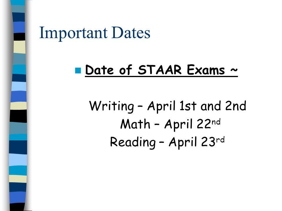 Important Dates Date of STAAR Exams ~ Writing – April 1st and 2nd Math – April 22 nd Reading – April 23 rd