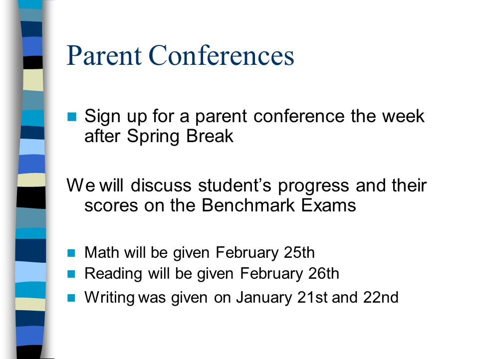 Parent Conferences Sign up for a parent conference the week after Spring Break We will discuss students progress and their scores on the Benchmark Exams Math will be given February 25th Reading will be given February 26th Writing was given on January 21st and 22nd