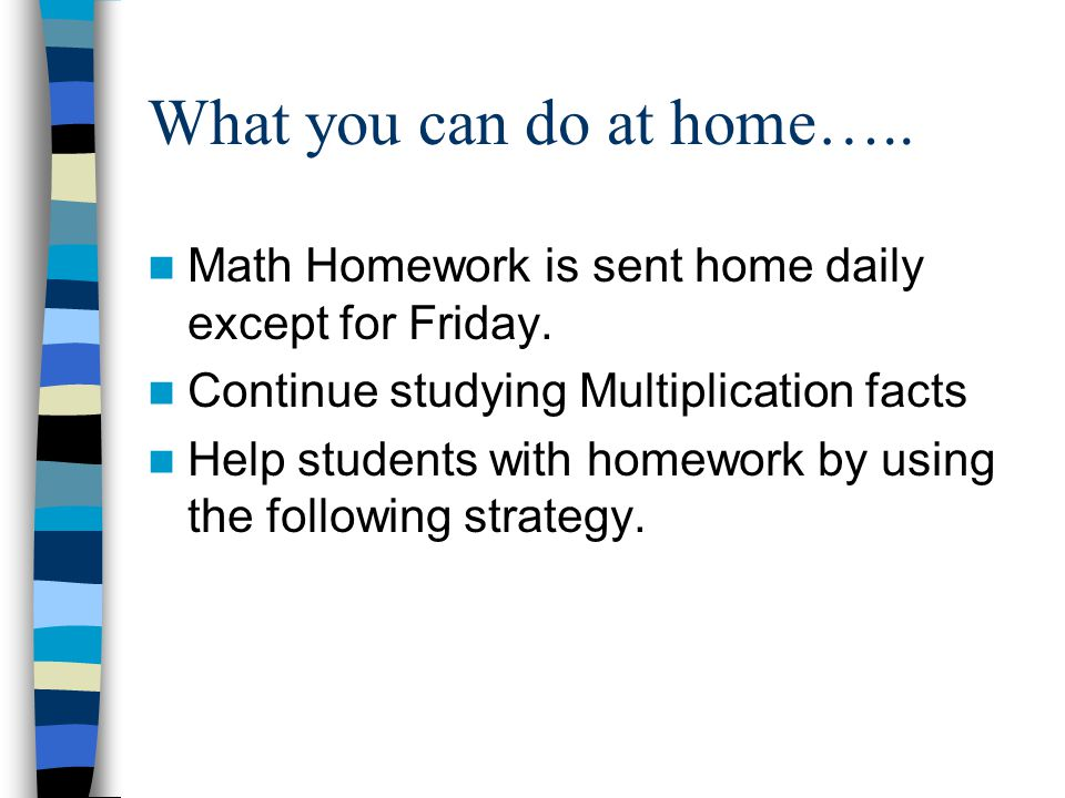 What you can do at home….. Math Homework is sent home daily except for Friday.