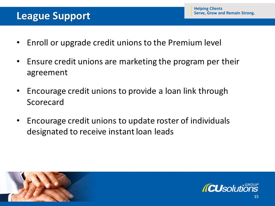 League Support Enroll or upgrade credit unions to the Premium level Ensure credit unions are marketing the program per their agreement Encourage credit unions to provide a loan link through Scorecard Encourage credit unions to update roster of individuals designated to receive instant loan leads 15