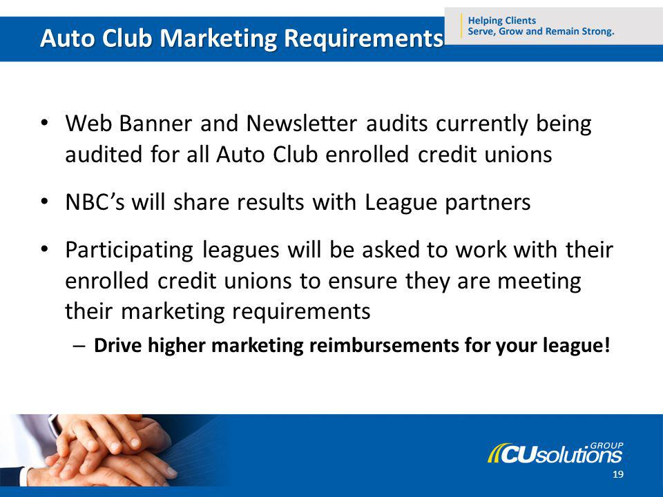 Auto Club Marketing Requirements Web Banner and Newsletter audits currently being audited for all Auto Club enrolled credit unions NBCs will share results with League partners Participating leagues will be asked to work with their enrolled credit unions to ensure they are meeting their marketing requirements – Drive higher marketing reimbursements for your league.