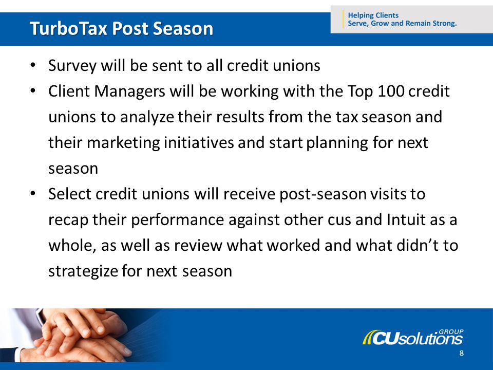 TurboTax Post Season Survey will be sent to all credit unions Client Managers will be working with the Top 100 credit unions to analyze their results from the tax season and their marketing initiatives and start planning for next season Select credit unions will receive post-season visits to recap their performance against other cus and Intuit as a whole, as well as review what worked and what didnt to strategize for next season 8