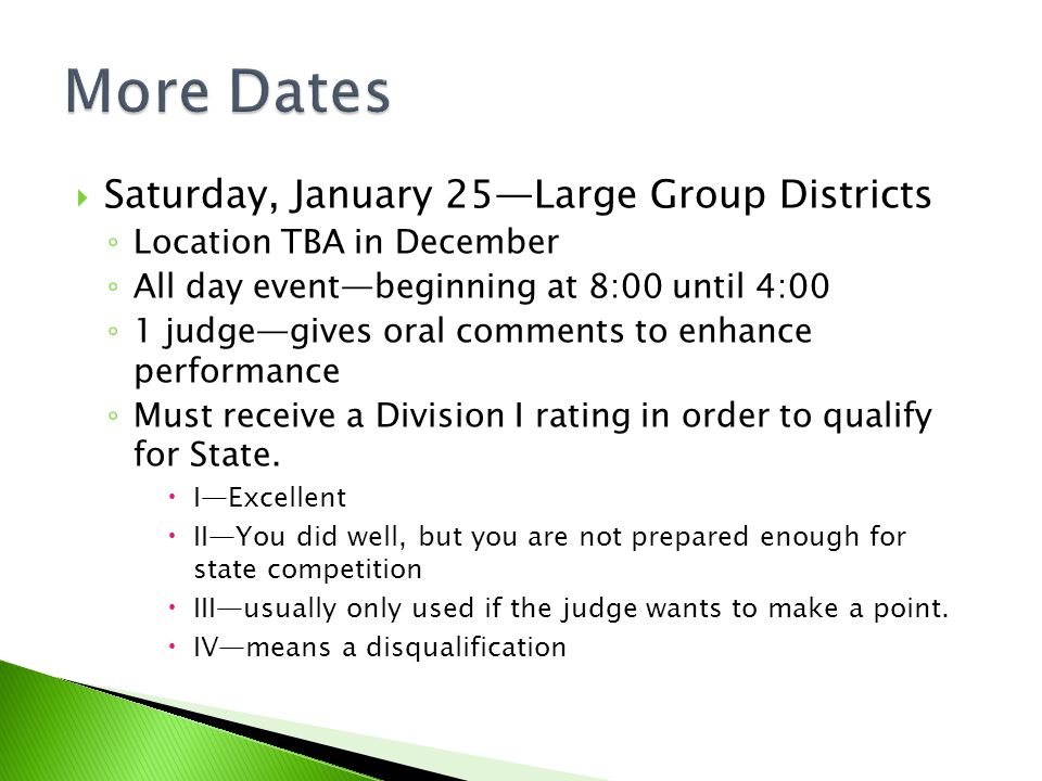 Saturday, January 25Large Group Districts Location TBA in December All day eventbeginning at 8:00 until 4:00 1 judgegives oral comments to enhance performance Must receive a Division I rating in order to qualify for State.