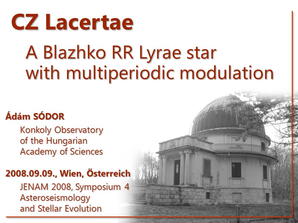 CZ Lacertae A Blazhko RR Lyrae star with multiperiodic modulation Ádám SÓDOR Konkoly Observatory of the Hungarian Academy of Sciences 2008.09.09., Wien, Österreich JENAM 2008, Symposium 4 Asteroseismology and Stellar Evolution