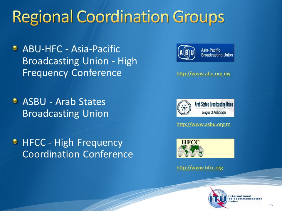 ABU-HFC - Asia-Pacific Broadcasting Union - High Frequency Conference ASBU - Arab States Broadcasting Union HFCC - High Frequency Coordination Conference http://www.abu.org.my http://www.asbu.org.tn http://www.hfcc.org 15