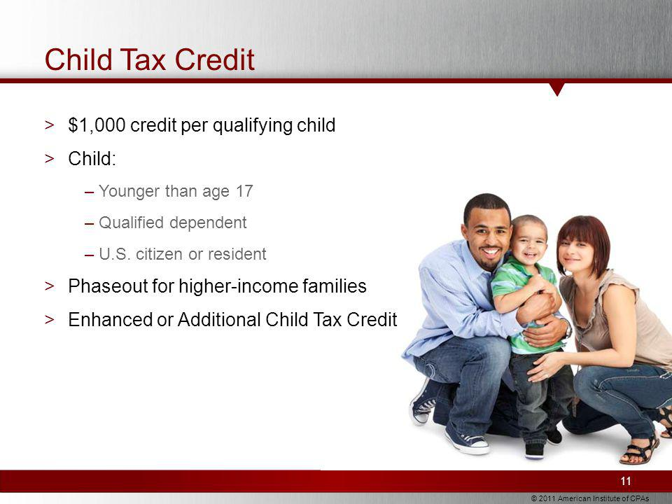 © 2011 American Institute of CPAs Child Tax Credit >$1,000 credit per qualifying child >Child: –Younger than age 17 –Qualified dependent –U.S.