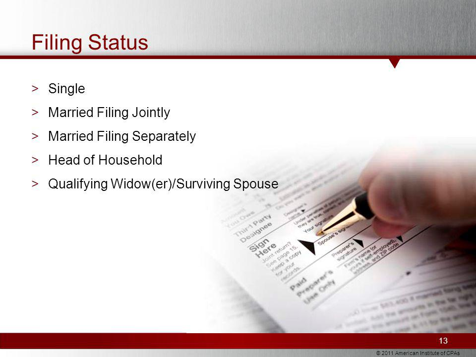 © 2011 American Institute of CPAs Filing Status >Single >Married Filing Jointly >Married Filing Separately >Head of Household >Qualifying Widow(er)/Surviving Spouse 13