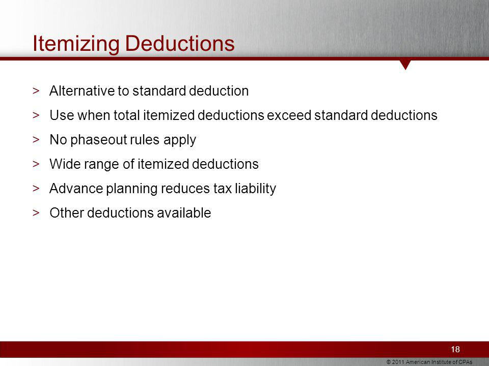 © 2011 American Institute of CPAs Itemizing Deductions >Alternative to standard deduction >Use when total itemized deductions exceed standard deductions >No phaseout rules apply >Wide range of itemized deductions >Advance planning reduces tax liability >Other deductions available 18