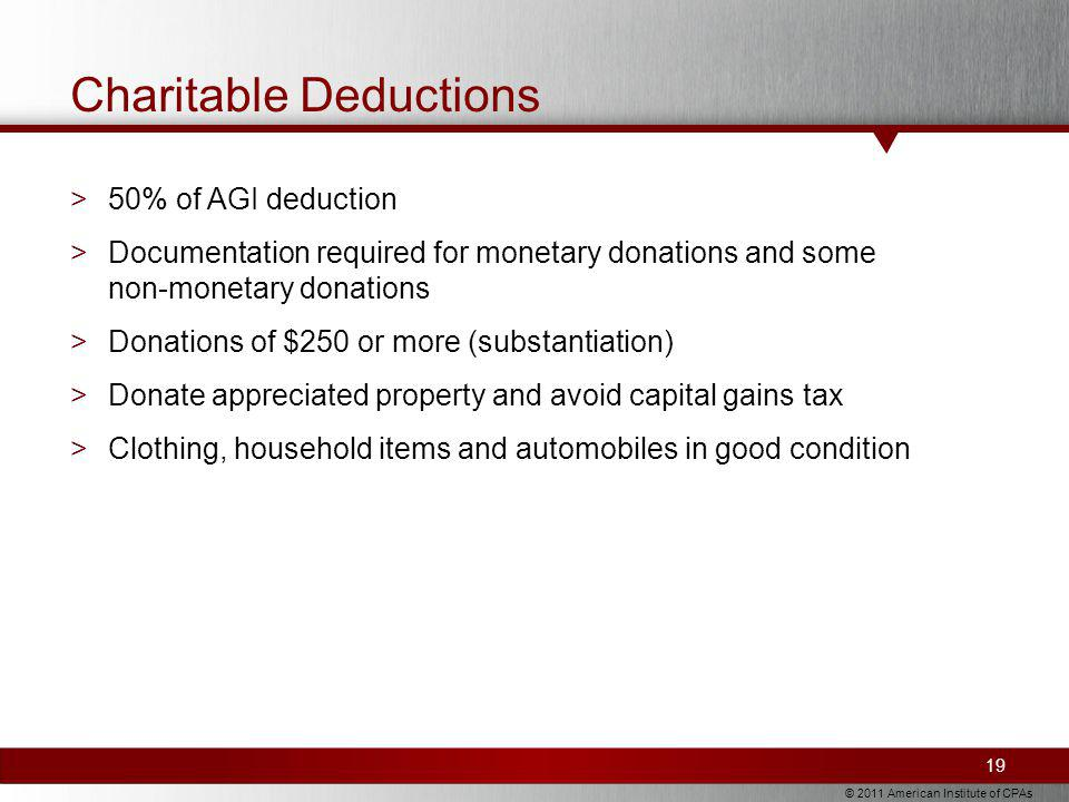 © 2011 American Institute of CPAs Charitable Deductions >50% of AGI deduction >Documentation required for monetary donations and some non-monetary donations >Donations of $250 or more (substantiation) >Donate appreciated property and avoid capital gains tax >Clothing, household items and automobiles in good condition 19