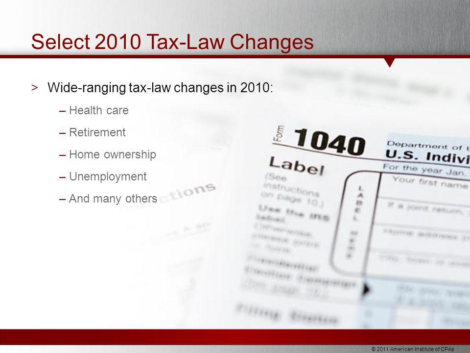 © 2011 American Institute of CPAs Select 2010 Tax-Law Changes >Wide-ranging tax-law changes in 2010: –Health care –Retirement –Home ownership –Unemployment –And many others