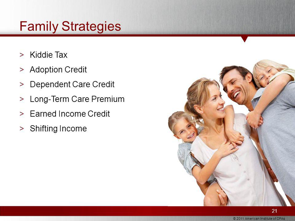 © 2011 American Institute of CPAs Family Strategies >Kiddie Tax >Adoption Credit >Dependent Care Credit >Long-Term Care Premium >Earned Income Credit >Shifting Income 21