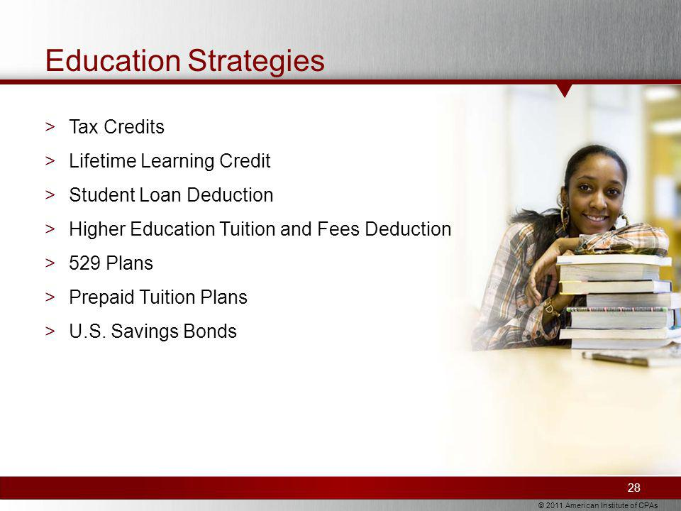 © 2011 American Institute of CPAs Education Strategies 28 >Tax Credits >Lifetime Learning Credit >Student Loan Deduction >Higher Education Tuition and Fees Deduction >529 Plans >Prepaid Tuition Plans >U.S.