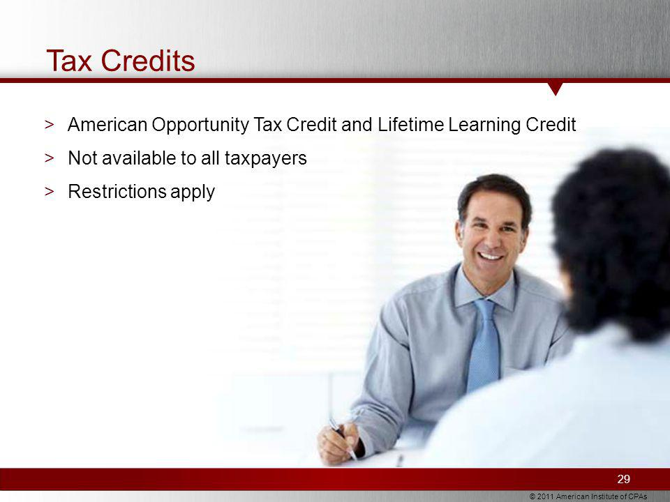 © 2011 American Institute of CPAs Tax Credits >American Opportunity Tax Credit and Lifetime Learning Credit >Not available to all taxpayers >Restrictions apply 29