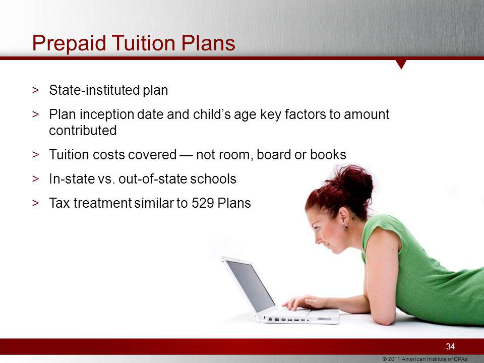 © 2011 American Institute of CPAs Prepaid Tuition Plans >State-instituted plan >Plan inception date and childs age key factors to amount contributed >Tuition costs covered not room, board or books >In-state vs.