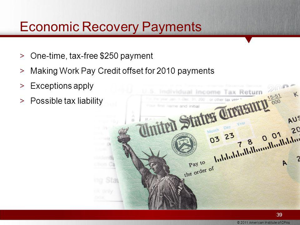 © 2011 American Institute of CPAs Economic Recovery Payments >One-time, tax-free $250 payment >Making Work Pay Credit offset for 2010 payments >Exceptions apply >Possible tax liability 39