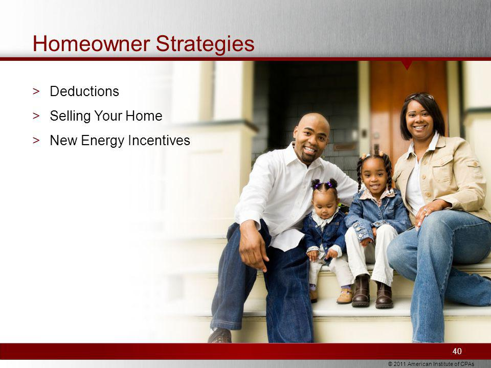 © 2011 American Institute of CPAs Homeowner Strategies 40 >Deductions >Selling Your Home >New Energy Incentives