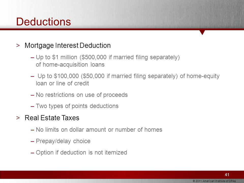 © 2011 American Institute of CPAs Deductions >Mortgage Interest Deduction –Up to $1 million ($500,000 if married filing separately) of home-acquisition loans – Up to $100,000 ($50,000 if married filing separately) of home-equity loan or line of credit –No restrictions on use of proceeds –Two types of points deductions >Real Estate Taxes –No limits on dollar amount or number of homes –Prepay/delay choice –Option if deduction is not itemized 41