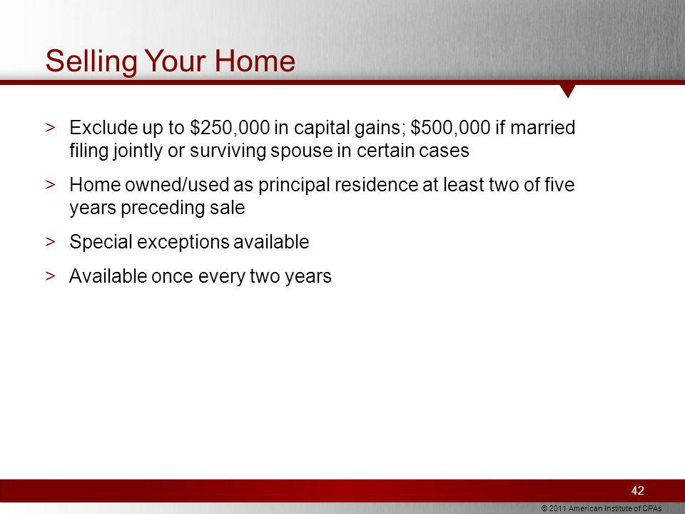 © 2011 American Institute of CPAs Selling Your Home >Exclude up to $250,000 in capital gains; $500,000 if married filing jointly or surviving spouse in certain cases >Home owned/used as principal residence at least two of five years preceding sale >Special exceptions available >Available once every two years 42
